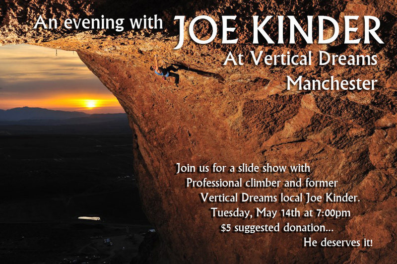 We are excited to announce that Manchester Vertical Dreams will be hosting a slide show by Joe Kinder on Tuesday, May 14th at 7:00pm... Come meet him, check out his amazing photos and videos and listen to stories of his climbing experiences from around the world!<br> <br> Joe is a former Vertical Dreams local and is psyched to come back and share his endless energy with the current breed of NH climbers!<br> <br> We are asking for a suggested donation of $5 for Joe who is a hard working guy and deserves to be paid for his time and effort :)