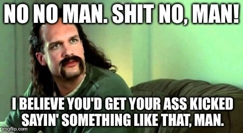 Shit no man