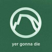 Yer gonna die