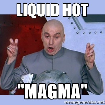 Liquid hot magma, of course